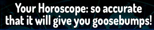 Your Horoscope: so accurate that it will give you goosebumps!
